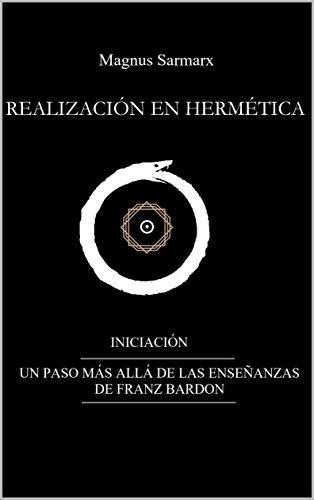 REALIZACIÓN EN HERMÉTICA INICIACIÓN:  UN PASO MÁS ALLÁ DE LAS ENSEÑANZAS DE FRANZ BARDON