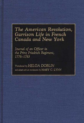 The American Revolution, Garrison Life in French Canada and New York: Journal of an Officer in the Prinz Friedrich Regiment, 1776-1783 (Contributions in Military Studies) (1993-07-30)