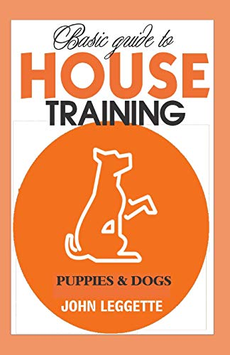 Basic Guide to House Training Puppies And Dogs: All you need to know to training your puppies and dogs indoor and outdoor. -