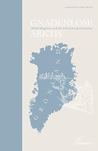 Gnadenlose Arktis: Alfred Wegener und die Erforschung Grönlands