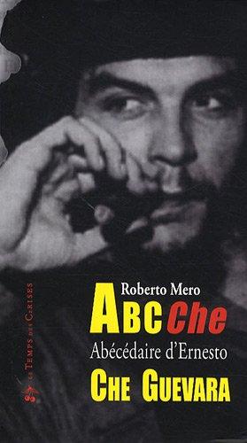 ABC Che : Abécédaire des idées, de l'époque et de la vie d'Ernesto Che Guevara