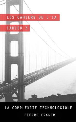 Les cahiers de l'intelligence artificielle - Cahier 3: La complexite technologique par Pierre Fraser