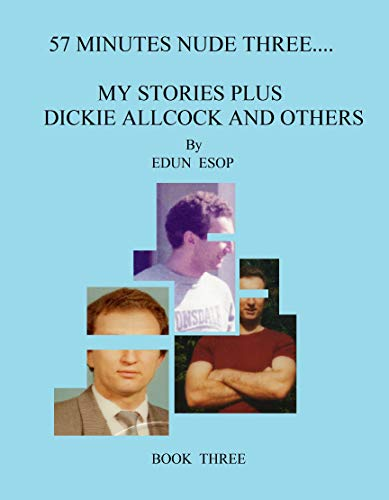 57 MINUTES NUDE THREE.... MY STORIES PLUS DICKIE ALLCOCK AND OTHERS (English Edition)