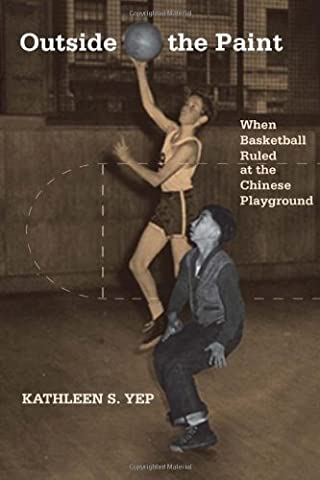 Outside the Paint: When Basketball Ruled at the Chinese Playground (Asian American History and Culture Series) (Asian American History & Cultu)