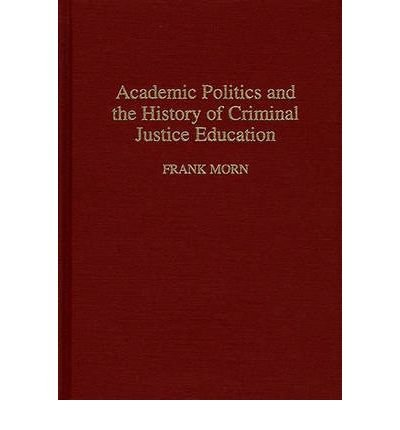 By Frank Morn ( Author ) [ Academic Politics and the History of Criminal Justice Education Contributions in Criminology and Penology By Mar-1995 Hardcover