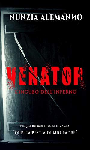 Venator-L'Incubo dell'Inferno: Prequel introduttivo al romanzo 'Quella Bestia di mio Padre'