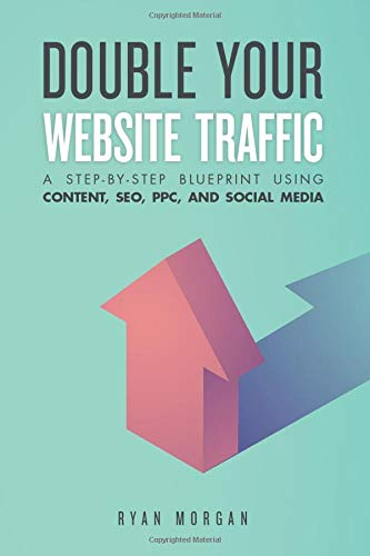 Double Your Website Traffic: A Step-By-Step Blueprint Using Content, SEO, PPC, and Social Media
