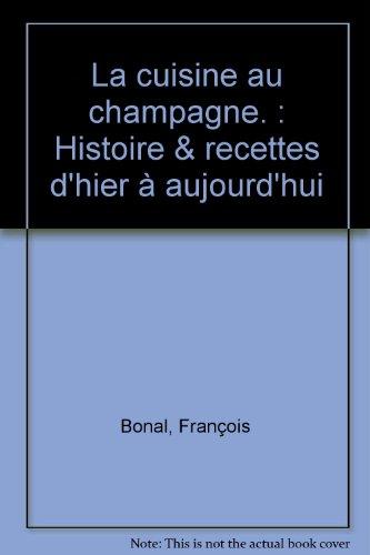 La cuisine au champagne. : Histoire & recettes d'hier à aujourd'hui par François Bonal