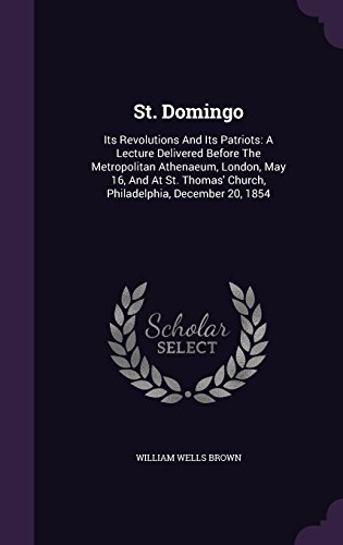 St. Domingo: Its Revolutions And Its Patriots: A Lecture Delivered Before The Metropolitan Athenaeum, London, May 16, And At St. Thomas' Church, Philadelphia, December 20, 1854