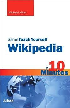 Sams Teach Yourself Wikipedia in 10 Minutes (Sams Teach Yourself -- Minutes) by [Miller, Michael]