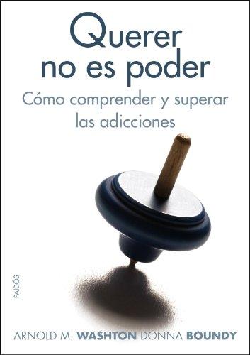Querer no es poder: Cómo comprender y superar las adicciones (Divulgación-Autoayuda) por Arnold M. Washton