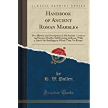 Handbook of Ancient Roman Marbles: Or a History and Description of All Ancient Columns and Surface Marbles Still Existing in Rome, With a List of the ... in Which They Are Found (Classic Reprint) by H. W. Pullen (2015-09-27)