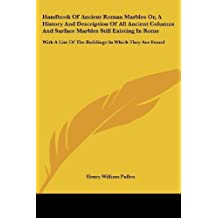 Handbook Of Ancient Roman Marbles Or, A History And Description Of All Ancient Columns And Surface Marbles Still Existing In Rome: With A List Of The Buildings In Which They Are Found by Pullen, Henry William (2007) Paperback