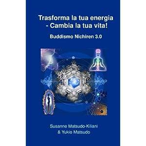 Trasforma La Tua Energia - Cambia La Tua Vita!: Buddismo Nichiren 3.0