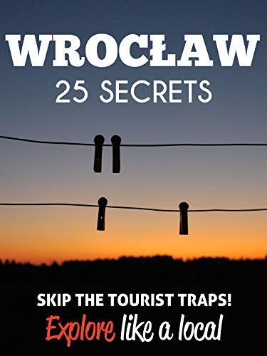 Wroclaw 25 Secrets - The Locals Travel Guide For Your Trip to Wroclaw 2018 (Poland): Skip the tourist traps and explore like a local : Where to Go, Eat & Party in Wroclaw 2018 (English Edition)