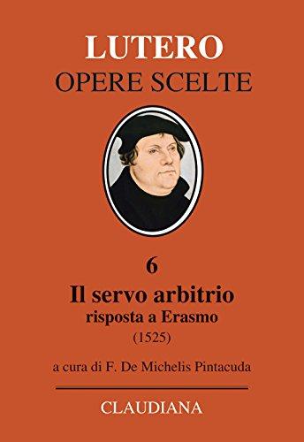 Il servo arbitrio (1525). Risposta a Erasmo (Lutero Opere scelte) por Martin Lutero