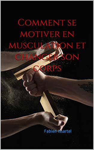 Comment se motiver en musculation et changer son corps par Fabien Issartel