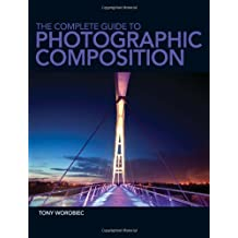 The Complete Guide to Photographic Composition by Tony Worobiec (2013-08-30)
