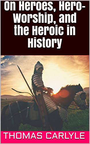 On Heroes, Hero-Worship, and the Heroic in History (English Edition)