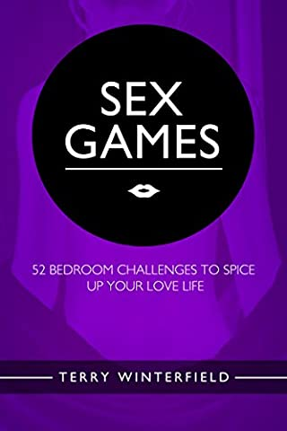 Sex Games: 52 Bedroom Challenges To Spice Up Your Love Life (with bonus content!) (Self Help Change Your Life Book 1)