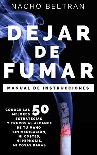 DEJAR DE FUMAR, Manual de Instrucciones: Conoce las 50 mejores estrategias y trucos al alcance de tu mano sin medicación, ni costes, ni hipnosis, ni cosas raras. (Spanish Edition)