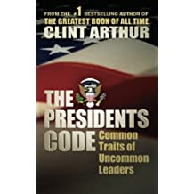 The Presidents Code: Common Traits of Uncommon Leaders by Clint Arthur (2012-02-10)