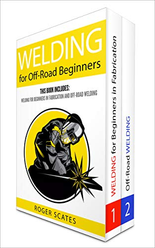 Welding for Off-Road Beginners: 2 Books – Welding for Beginners in Fabrication and Off-Road Welding (English Edition)
