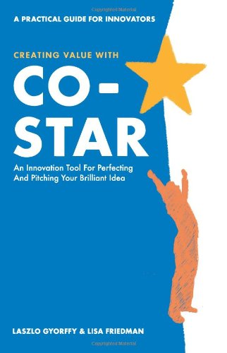 Creating Value with CO-STAR: An Innovation Tool for Perfecting and Pitching Your Brilliant Idea