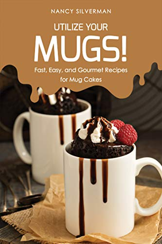 Utilize Your Mugs!: Fast, Easy, and Gourmet Recipes for Mug Cakes (English Edition)