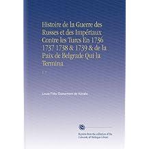 Histoire de la Guerre des Russes et des Impériaux Contre les Turcs En 1736 1737 1738 & 1739 & de la Paix de Belgrade Qui la Termina: V. 1