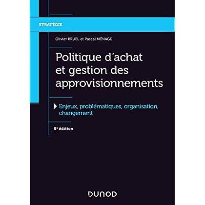 Politique d'achat et gestion des approvisionnements - 5e éd. - Enjeux, problématiques, organis: Enjeux, problématiques, organisation, changement