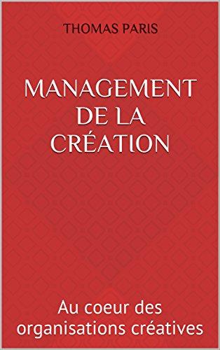 Management de la création: Au coeur des organisations créatives par Thomas Paris