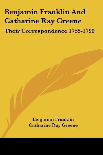 Benjamin Franklin and Catharine Ray Greene: Their Correspondence 1755-1790