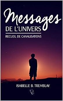 Messages de l'univers: Recueil de canalisation par [B. Tremblay, Isabelle]
