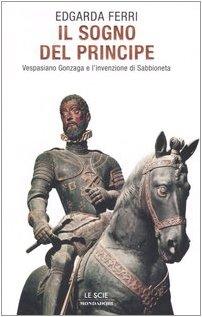 Il sogno del principe. Vespasiano Gonzaga e l'invenzione di Sabbioneta
