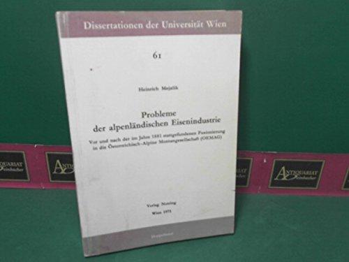 Probleme der alpenländischen Eisenindustrie - Vor und nach der im Jahre 1881 stattgefundenen Fusionierung in die Österreichisch-Alpine Montangesellschaft (OEMAG). (= Dissertationen der Universität Wien, Band 61).