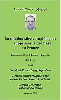 La solution sûre et rapide pour supprimer le chômage en France: Présidentielle - La 6-ème République. Mesures contre le terrorisme urbain. L'Objet Conceptuel par [CHRETIEN MARQUET, LAURENT]