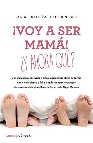 ¡Voy a ser mamá! ¿Y ahora qué?: Una guía para sobrevivir a esta emocionante etapa de forma sana, consciente y feliz, con los mejores consejos de la ...
