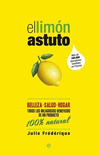 El limón astuto : belleza, salud, hogar : todos los milagrosos beneficios de un producto 100 % natural por Julie Frédérique