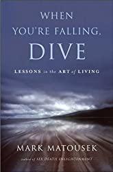 When You're Falling, Dive: Lessons in the Art of Living by Mark Matousek (2008-06-24)