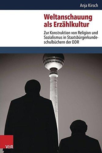 Weltanschauung als Erzählkultur: Zur Konstruktion von Religion und Sozialismus in Staatsbürgerkundeschulbüchern der DDR (Critical Studies in Religion/Religionswissenschaft (CSRRW)Bd.2)