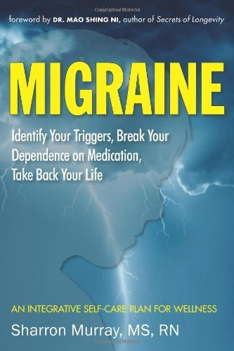 Migraine: Identify Your Triggers, Break Your Dependence on Medication, Take Back Your Life: An Integrative Self-Care Plan for Wellness by Murray MS RN, Sharron (2013) Paperback