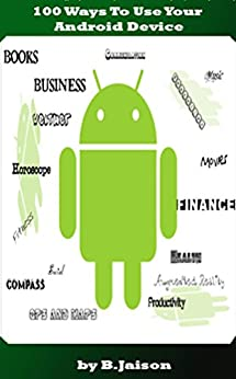 100 Ways To Use Your Android Device (Learning a new skill every day) by [Jaison, B.]
