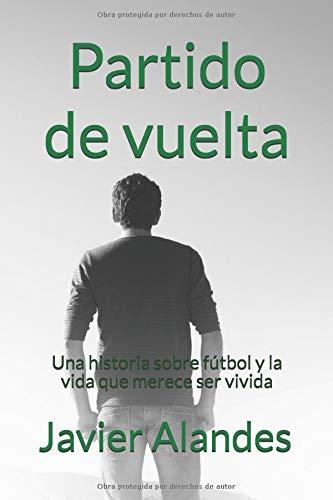 Partido de vuelta: Una historia sobre fútbol y la vida que merece ser vivida por Javier Alandes