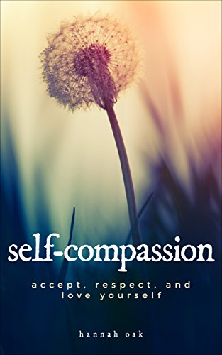 Self-Compassion: Accept, Respect, and Love Yourself (Inner Peace, Mindfulness, Self Help, Self Discovery, Motivation)