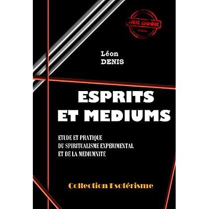 Esprits et Médiums: Etude et pratique du spiritualisme expérimental et de la médiumnité (édition intégrale) (Littérature ésotérique)