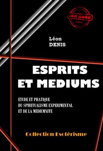 Esprits et Médiums: Etude et pratique du spiritualisme expérimental et de la médiumnité (édition intégrale)