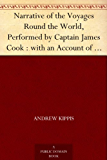 Narrative of the Voyages Round the World, Performed by Captain James Cook : with an Account of His Life During the Previous and Intervening Periods (English Edition)