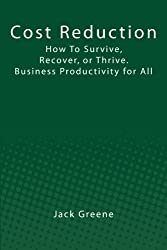 Cost Reduction: How To Survive, Recover, or Thrive. Business Productivity for All by Jack Greene (2011-08-11)