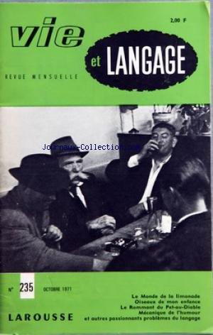 VIE ET LANGAGE [No 235] du 01/10/1971 - SOMMAIRE - LE MONDE DE LA LIMONADE PAR LE BRETON GRANDMAISON - OISEAUX DE MON ENFANCE PAR JOSEPH DELAMAIRE - ERNEST RENAN ET LE VOCABULAIRE PAR GEORGES AMAR - JOYEUX DRILLE GAI LURON PAUVRE HERE TRISTE SIRE PAR JULIEN TEPPE - LE NOUVEAU PETIT LAROUSSE 1972 PAR ANDRE RETIF - LE ROMMANT DU PET AU DIABLE II DU CANULAR A L'EMEUTE PAR ANDRE RIGAUD - QUELQUES POINTS DE LANGAGE PAR JEAN LABORIAT - MECANIQUE DE L'HUMOUR PAR JEAN DATAIN - A PROPOS DE TYRONYMIE PAR